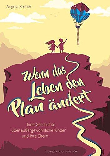 Wenn das Leben den Plan ändert: Eine Geschichte über außergewöhnliche Kinder und ihre Eltern
