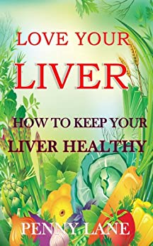 LOVE YOUR LIVER:How to keep your liver healthy (HEALTHY LIVING Book 1) (English Edition) von [Lane, Penny]