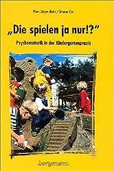 Die spielen ja nur!?: Psychomotorik in der Kindergartenpraxis