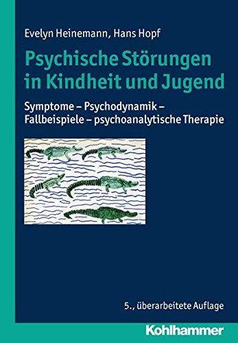 Psychische Störungen in Kindheit und Jugend: Symptome - Psychodynamik - Fallbeispiele - psychoanalytische Therapie
