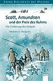 Scott, Amundsen und der Preis des Ruhms: Die Eroberung des Südpols (Arena...