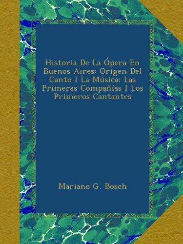 Descargar Libro Historia De La Ópera En Buenos Aires: Origen Del Canto I La Música Las Primeras Compañías I Los Primeros Cantantes de Mariano G. Bosch