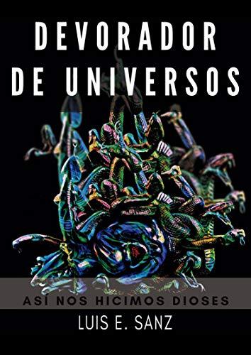 DEVORADOR DE UNIVERSOS: Ciencia ficción,  rituales, magia, arqueología, antropología, guerra, modificación de fenómenos físicos, misterios por Luis E. Sanz