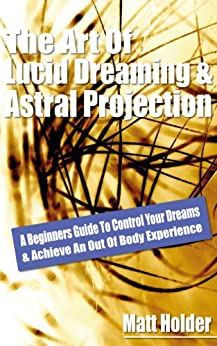 Learn The Art Of Lucid Dreaming & Astral Projection: A Beginners Guide To Control Your Dreams & Achieve An Out Of Body Experience (English Edition) par [Holder, Matt]