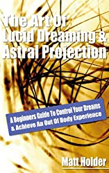 Learn The Art Of Lucid Dreaming & Astral Projection: A Beginners Guide To Control Your Dreams & Achieve An Out Of Body Experience (English Edition)