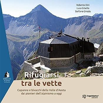 Rifugiarsi Tra Le Vette. Capanne E Bivacchi Della Valle D'aosta Dai Pionieri Dell'alpinismo A Oggi