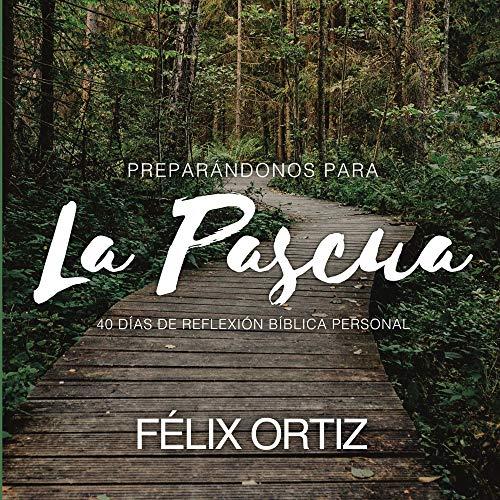 Preparándonos para la Pascua: 40 días de reflexión bíblica personal por Félix Ortiz