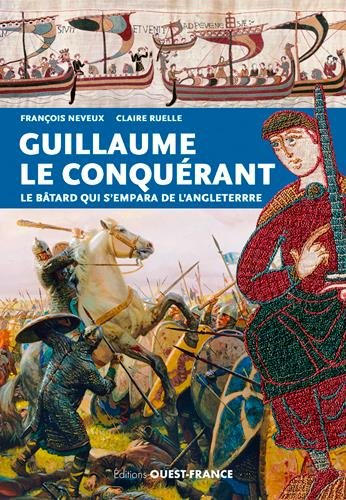 Guillaume le Conquérant : le bâtard qui s'empara de l'Angleterre