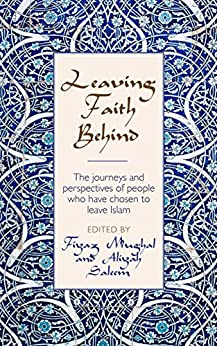 Leaving Faith Behind: The journeys and perspectives of people who have chosen to leave Islam by [Mughal, Fiyaz, Saleem, Aliyah]