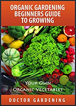 Organic Gardening For Beginners-discover the secrets how to create quickly amazing organic garden-step by step guide with pics: organic gardening beginners ... books collection Book 1) (English Edition) von [gardening, doctor]