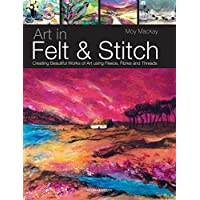 Art in Felt and Stitch: Creating Beautiful Works of Art Using Fleece, Fibres and Threads