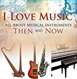 I Love Music: All About Musical Instruments Then and Now: Music Instruments for Kids (Children's Music Books)