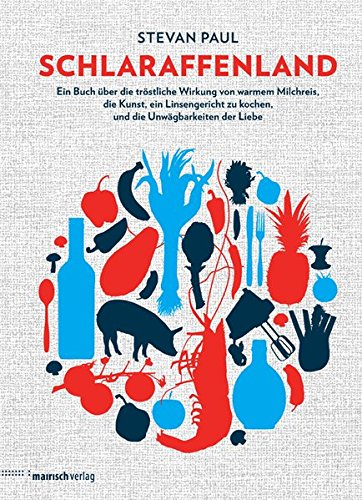Schlaraffenland: Ein Buch über die tröstliche Wirkung von warmem Milchreis, die Kunst, ein Linsengericht zu kochen, und die Unwägbarkeiten der Liebe -