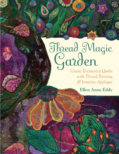 Thread Magic Garden: Create Enchanted Quilts with Thread Painting & Pattern-Free Appliqué (English Edition) -
