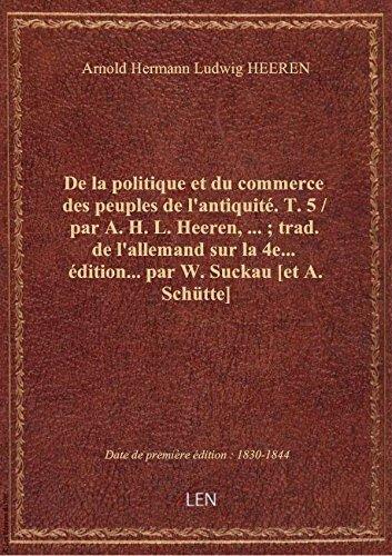 De la politique et du commerce des peuples de l'antiquité. T. 5 / par A. H. L. Heeren,... ; trad. de par Arnold Hermann Ludwi