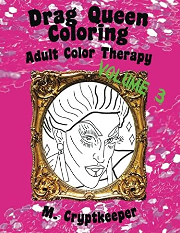 Drag Queen Coloring Book Volume 3: Adult Color Therapy: Featuring Acid Betty, The Princess, Raja, Bob The Drag Queen, Raven, Tammie Brown, Penny ... Pandora-Boxx And Milk From Rupaul's Drag