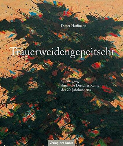 Trauerweidengepeitscht: Spaziergänge durch die Dresdner Kunst des 20. Jahrhunderts