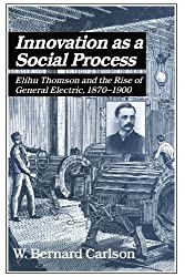 Innovation as a Social Process: Elihu Thomson and the Rise of General Electric. 1870-1900 (Studies in Economic History and Policy: USA in the Twentieth Century)