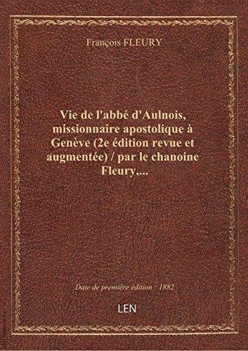 Vie de l'abb d'Aulnois, missionnaire apostolique  Genve (2e dition revue et augmente) / par le