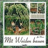 Mit Weiden bauen: Anleitungen für Zäune, Laubengänge, Wigwams, Sitzplätze und grüne Kuppeln