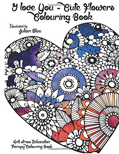 I love You - Cute Flowers Colouring Book: An Adult Colouring Book: A Unique Midnight Edition Black Background Paper Adult Colouring Book For Men Women ... With ... Stress Relief & Art Colour Therapy)