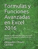 Fórmulas y Funciones Avanzadas en Excel 2016: Aprende las funciones avanzadas mas usadas en Excel para mejorar tu trabajo y ser más productivo