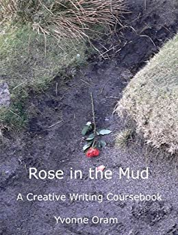 Rose in the Mud: A Creative Writing Coursebook (English Edition) di [Oram, Yvonne]