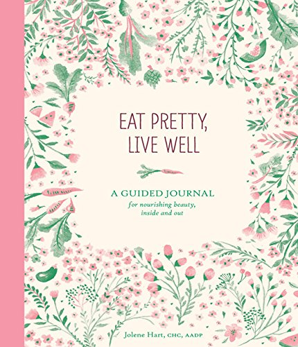 Eat Pretty Live Well: A Guided Journal for Nourishing Beauty, Inside and Out (Journals) por Jolene Hart