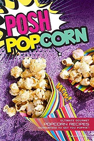 Posh Popcorn: Ultimate Gourmet Popcorn Recipes – Guaranteed to Get You Poppin'!
