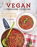 Vegan Pressure Cooking: Delicious Beans, Grains, and One-Pot Meals in Minutes