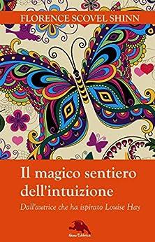 Il magico sentiero dell'intuizione: (Dall'autrice che ha ispirato Louise Hay) di [Florence Scovel Shinn, Carmen Margherita Di Giglio]