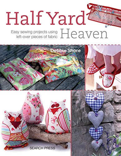 Half Yard Heaven: Easy Sewing Projects Using Left-Over Pieces of Fabric