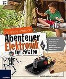 Das große Baubuch Abenteuer Elektronik für Piraten: 13 spannende Projekte zum Selberbauen inklusive aller elektronischer Bauteile für aufgeweckte ... Forschen & Experimentieren in einem Paket