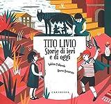 Tito Livio. Storie di ieri e di oggi. Ediz. a colori
