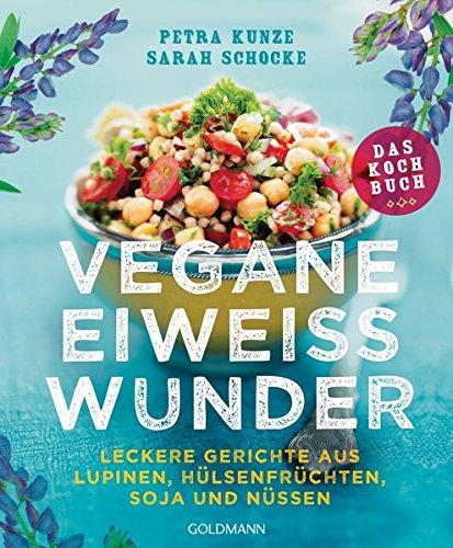 Vegane Eiweißwunder – Das Kochbuch: Leckere Gerichte aus Lupinen, Hülsenfrüchten, Soja und Nüssen