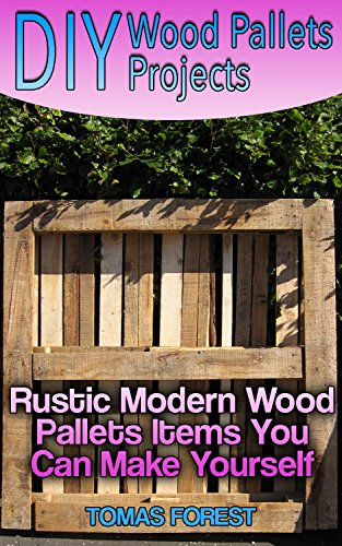 DIY Wood Pallets Projects: Rustic Modern Wood Pallets Items You Can Make Yourself (English Edition)
