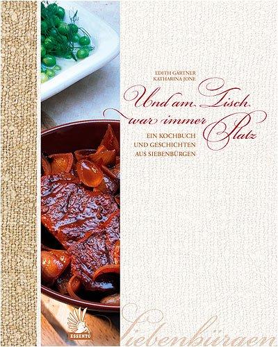 Und am Tisch war immer Platz: Ein Kochbuch und Geschichten aus Siebenbürgen
