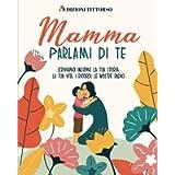 Mamma Parlami di Te: Scriviamo Insieme la Tua Storia. la Tua Vita, i Ricordi, le Nostre Radici
