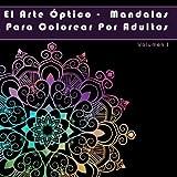 El Arte Optico - Mandalas Para Colorear Por Adultos: Mandalas para colorear y otra arte: Volume 1 (flor mandala y mandalas faciles por adultos)