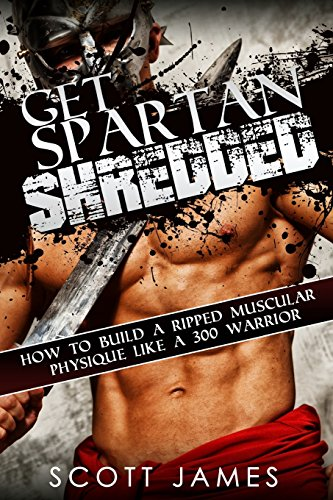 Get Spartan Shredded: How to Build a Muscular Ripped Physique like a 300 Warrior