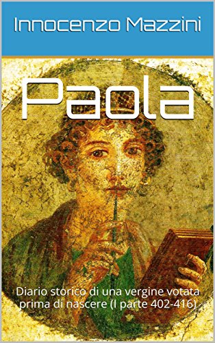 Paola: Diario storico di una vergine votata prima di nascere (I parte 402-416) di [Mazzini, Innocenzo]