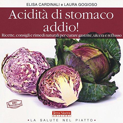 Acidità di stomaco addio! Ricette, consigli e rimedi naturali per curare gastrite, ulcera e reflusso