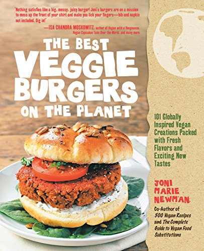 The Best Veggie Burgers on the Planet: 101 Flavor-Packed Patties of 100% Vegan Goodness?with More Taste and Delicious Nutrition than Anything You'd Find at the Store