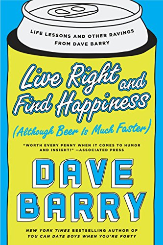 Live Right and Find Happiness (Although Beer is Much Faster): Life Lessons and Other Ravings from Dave Barry PDF Books
