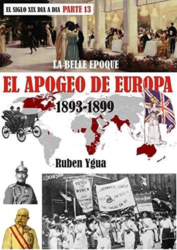 EL APOGEO DE EUROPA: LA BELLE EPOQUE- 1893- 1899 (EL SIGLO XIX DÍA A DÍA nº 13) por Ruben Ygua