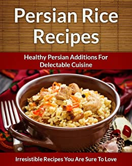 Persian Rice Recipes: Healthy Persian Additions For Delectable Cuisine (The Easy Recipe Book 42) by [Aphra, Scarlett]