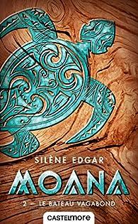 Moana, tome 2 : Le bateau vagabond par Silène Edgar