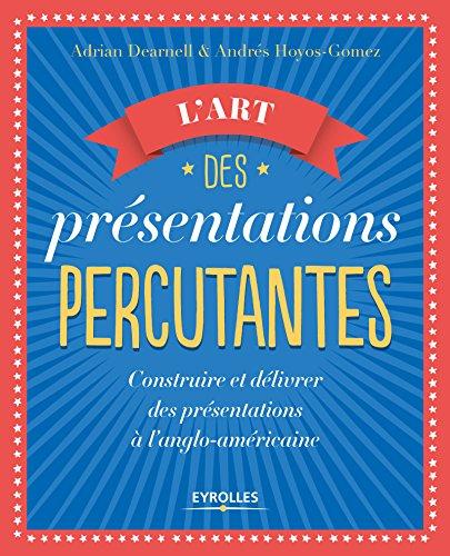 L'art des présentations percutantes: Construire et délivrer des présentations réussies suivant le modèle anglo-américain par Adrian Dearnell
