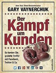 Der Kampf um Kunden: So landen Sie gezielte Treffer mit Facebook, Twitter & Co by Gary Vaynerchuk (2014-09-06)