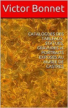 CATALOGUES DES TABLEAUX,  STATUES, GRAVURES et PORTRAITS EXPOSES AU MUSEE DE CASTRES par [Bonnet, Victor]